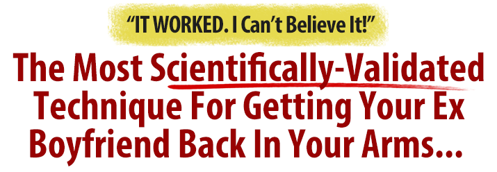 The Most Scientifcally Validated Method Ever For Getting Your Ex Boyfriend Back